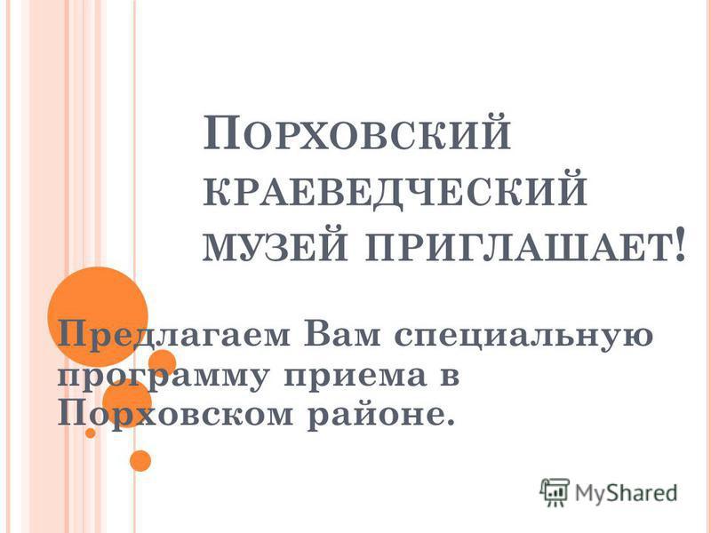 П ОРХОВСКИЙ КРАЕВЕДЧЕСКИЙ МУЗЕЙ ПРИГЛАШАЕТ ! Предлагаем Вам специальную программу приема в Порховском районе.