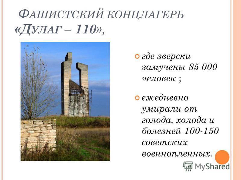 Ф АШИСТСКИЙ КОНЦЛАГЕРЬ «Д УЛАГ – 110 », где зверски замучены 85 000 человек ; ежедневно умирали от голода, холода и болезней 100-150 советских военнопленных.