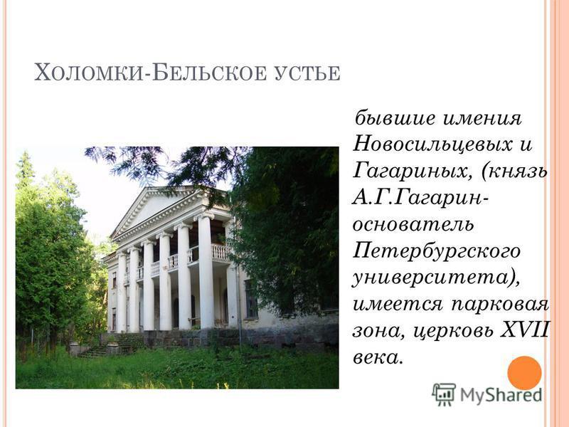 Х ОЛОМКИ -Б ЕЛЬСКОЕ УСТЬЕ бывшие имения Новосильцевых и Гагариных, (князь А.Г.Гагарин- основатель Петербургского университета), имеется парковая зона, церковь XVII века.