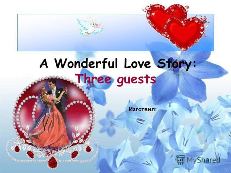 A Wonderful Love Story: Three guests Изготвил:
