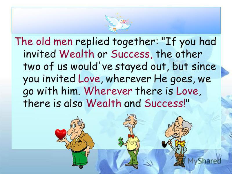 The old men replied together: If you had invited Wealth or Success, the other two of us would've stayed out, but since you invited Love, wherever He goes, we go with him. Wherever there is Love, there is also Wealth and Success!