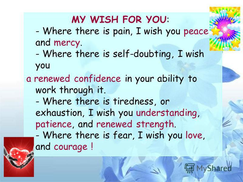 MY WISH FOR YOU: - Where there is pain, I wish you peace and mercy. - Where there is self-doubting, I wish you a renewed confidence in your ability to work through it. - Where there is tiredness, or exhaustion, I wish you understanding, patience, and