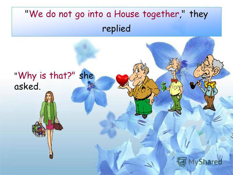 We do not go into a House together, they replied  Why is that? she asked.