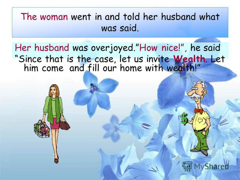 The woman went in and told her husband what was said. Her husband was overjoyed.How nice!, he said Since that is the case, let us invite Wealth. Let him come and fill our home with wealth!