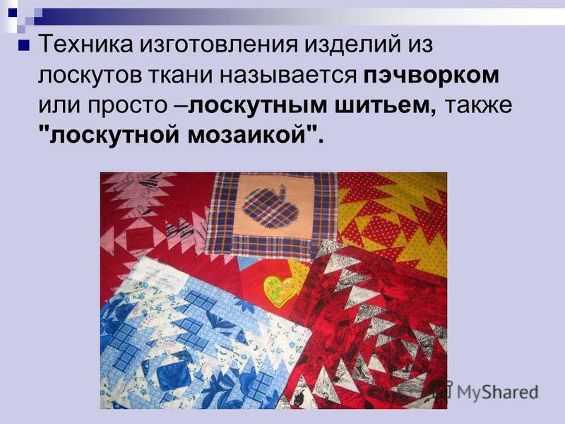 Техника изготовления изделий из лоскутов ткани называется пэчворком или просто –лоскутным шитьем, также лоскутной мозаикой.