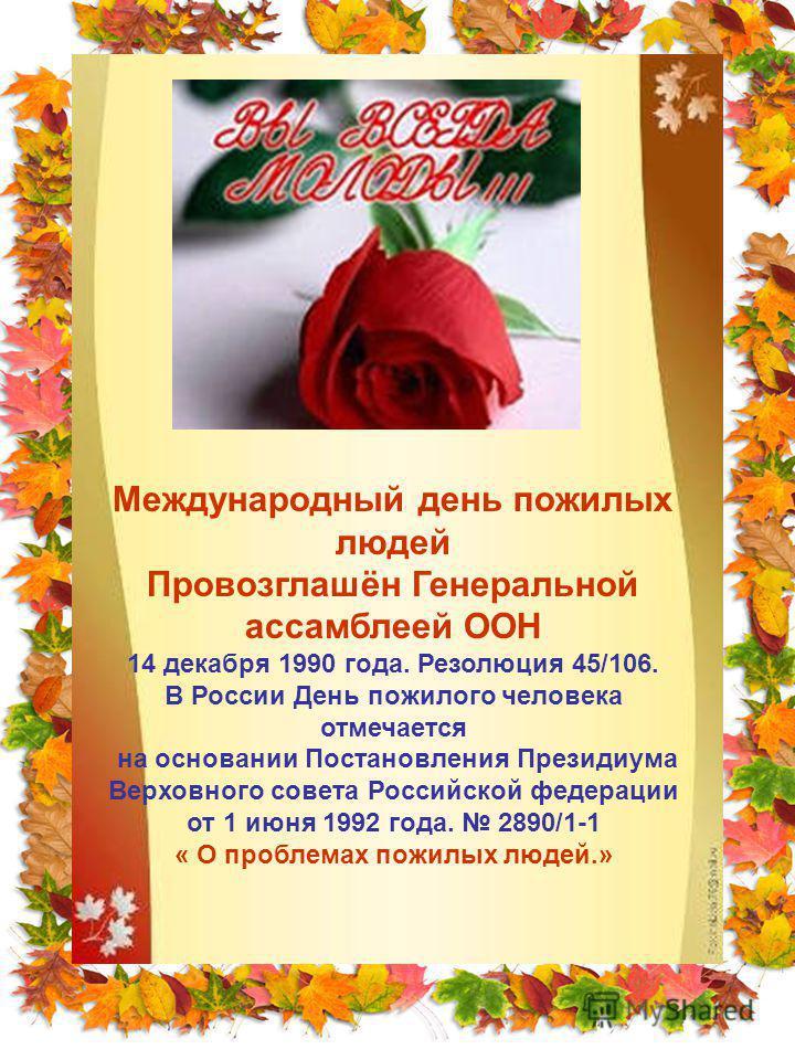 Международный день пожилых людей Провозглашён Генеральной ассамблеей ООН 14 декабря 1990 года. Резолюция 45/106. В России День пожилого человека отмечается на основании Постановления Президиума Верховного совета Российской федерации от 1 июня 1992 го