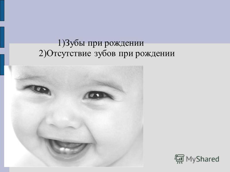 1)Зубы при рождении 2)Отсутствие зубов при рождении