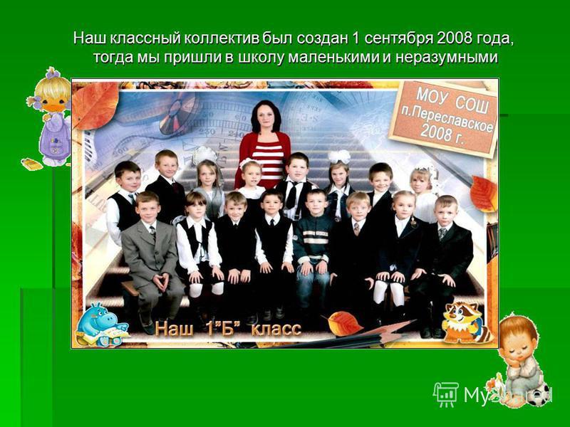 Наш классный коллектив был создан 1 сентября 2008 года, тогда мы пришли в школу маленькими и неразумными Наш классный коллектив был создан 1 сентября 2008 года, тогда мы пришли в школу маленькими и неразумными