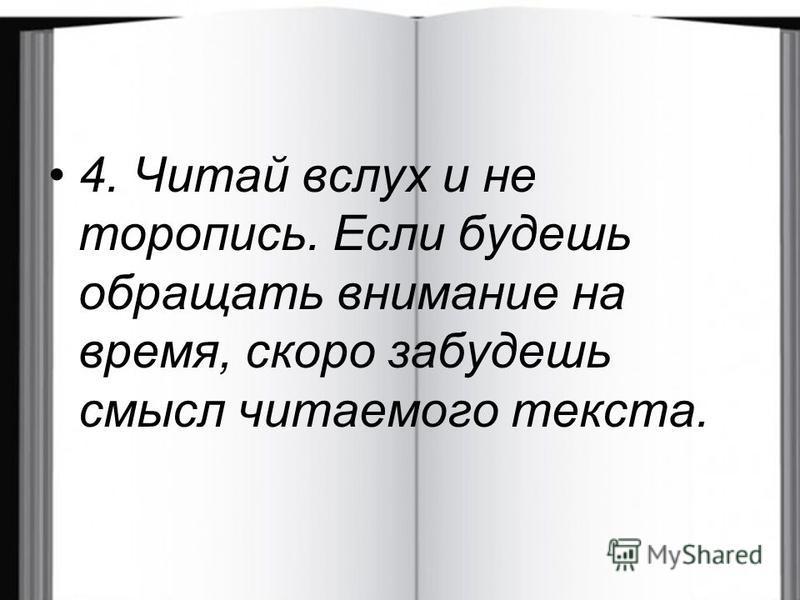 4. Читай вслух и не торопись. Если будешь обращать внимание на время, скоро забудешь смысл читаемого текста.