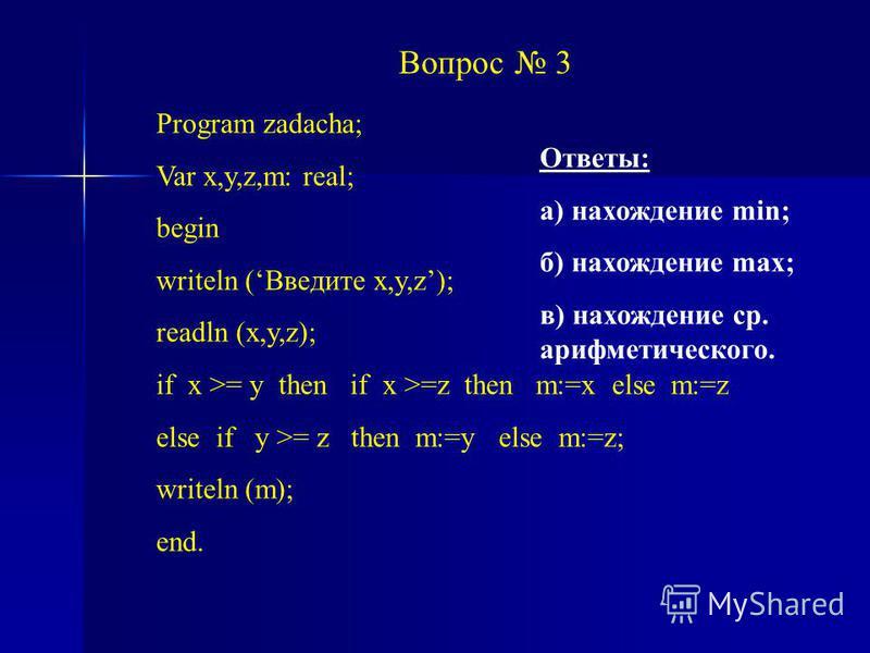 Вопрос 3 Program zadacha; Var x,y,z,m: real; begin writeln (Введите x,y,z); readln (x,y,z); if x >= y then if x >=z then m:=x else m:=z else if y >= z then m:=y else m:=z; writeln (m); end. Ответы: а) нахождение min; б) нахождение max; в) нахождение