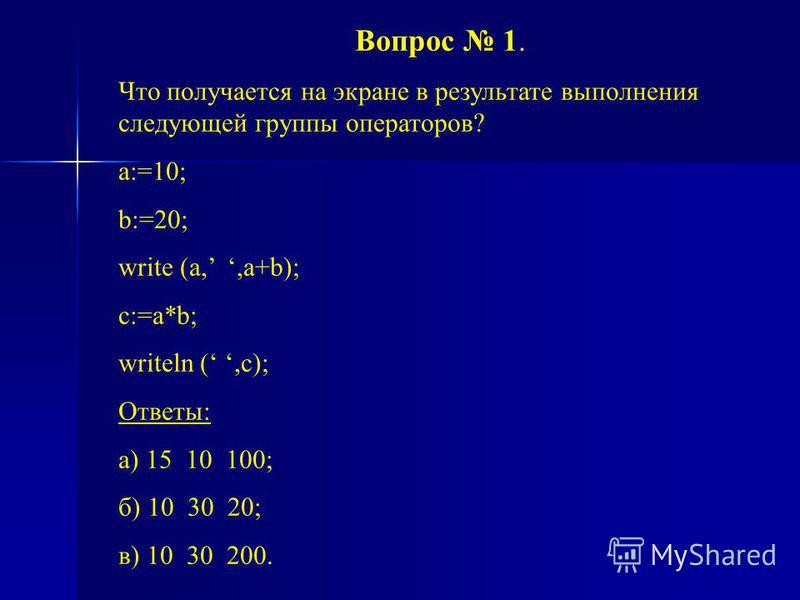 Вопрос 1 Вопрос 1. Что получается на экране в результате выполнения следующей группы операторов? a:=10; b:=20; write (a,,a+b); c:=a*b; writeln (,c); Ответы: а) 15 10 100; б) 10 30 20; в) 10 30 200.