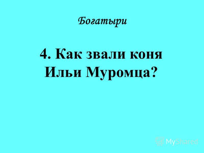 Богатыри 4. Как звали коня Ильи Муромца?