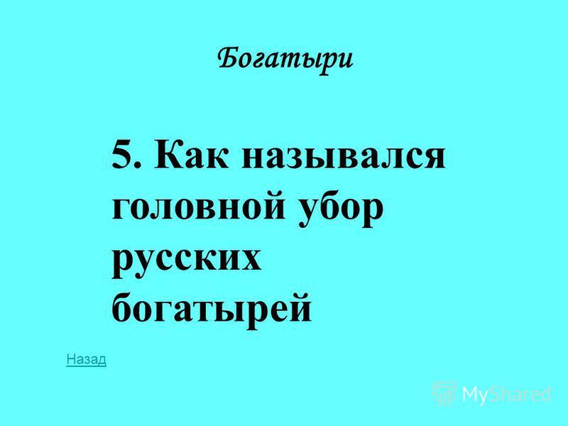 Богатыри 5. Как назывался головной убор русских богатырей Назад