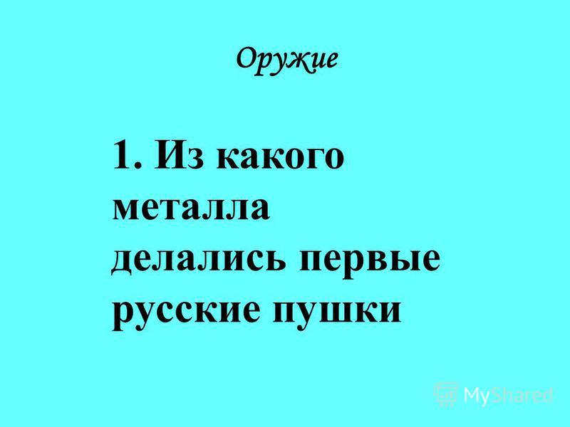 1. Из какого металла делались первые русские пушки