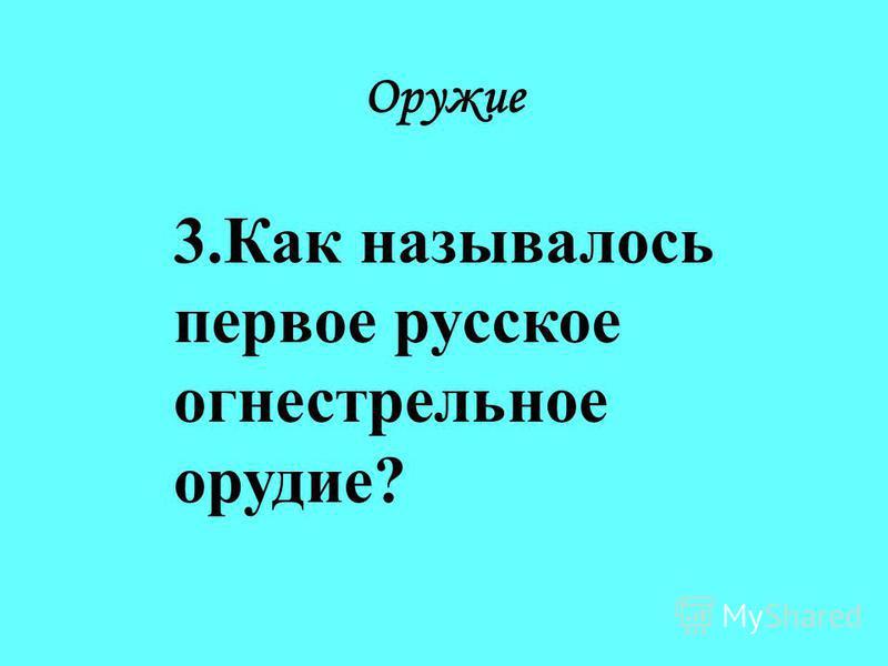 Оружие 3. Как называлось первое русское огнестрельное орудие?