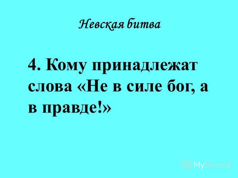 Невская битва 4. Кому принадлежат слова «Не в силе бог, а в правде!»