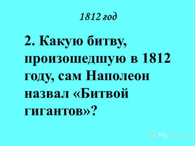 1812 год 2. Какую битву, произошедшую в 1812 году, сам Наполеон назвал «Битвой гигантов»?