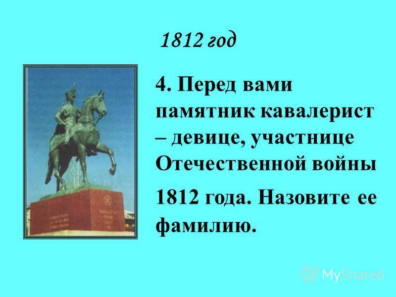 1812 год 4. Перед вами памятник кавалерист – девице, участнице Отечественной войны 1812 года. Назовите ее фамилию.
