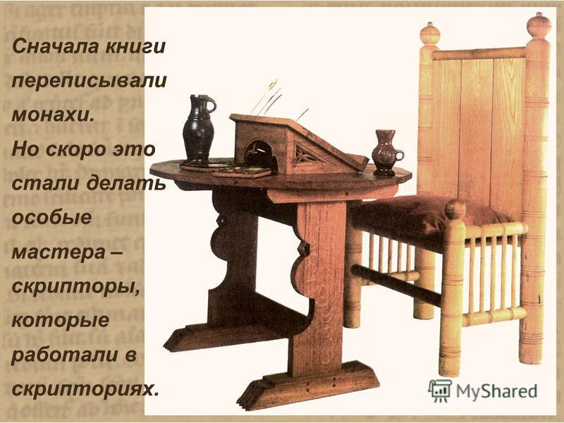 Сначала книги переписывали монахи. Но скоро это стали делать особые мастера – скрипторы, которые работали в скрипториях. Сначала книги переписывали монахи. Но скоро это стали делать особые мастера – скрипторы, которые работали в скрипториях.
