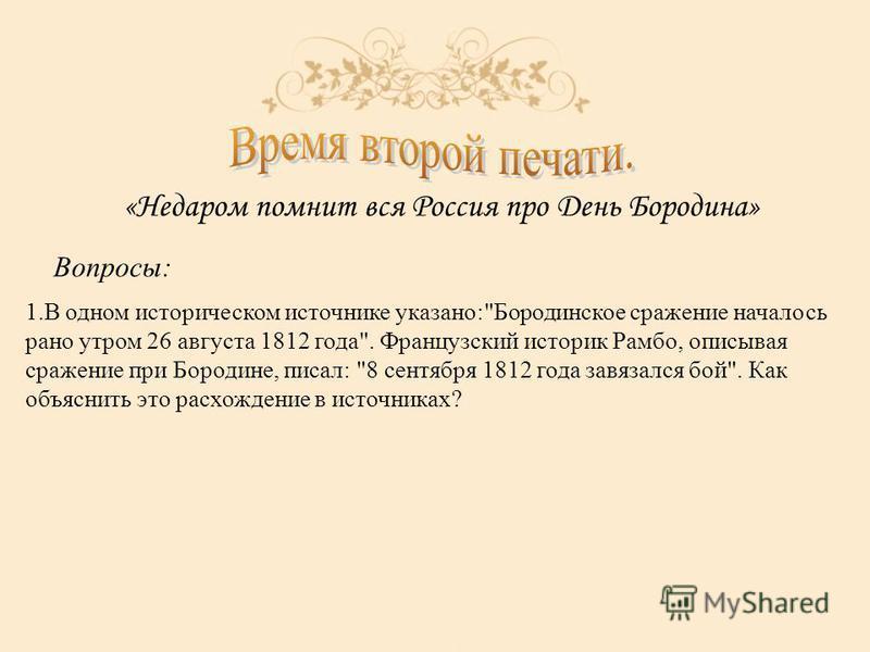 «Недаром помнит вся Россия про День Бородина» Вопросы: 1. В одном историческом источнике указано: