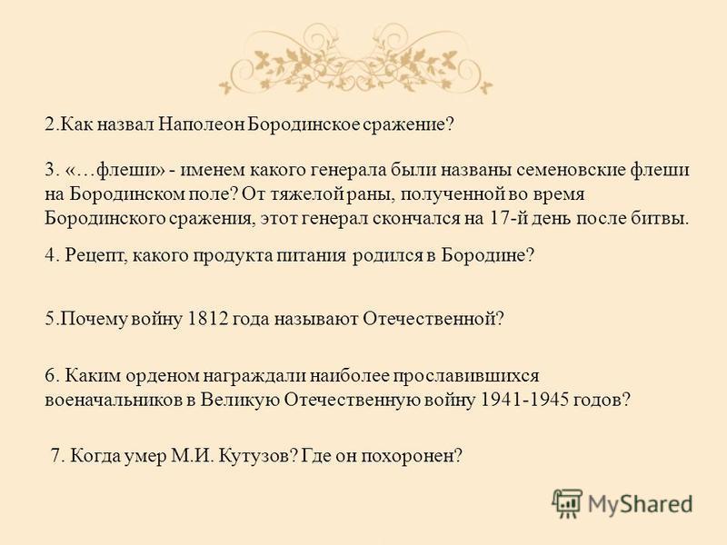 2. Как назвал Наполеон Бородинское сражение? 3. «…флеши» - именем какого генерала были названы семеновские флеши на Бородинском поле? От тяжелой раны, полученной во время Бородинского сражения, этот генерал скончался на 17-й день после битвы. 4. Реце