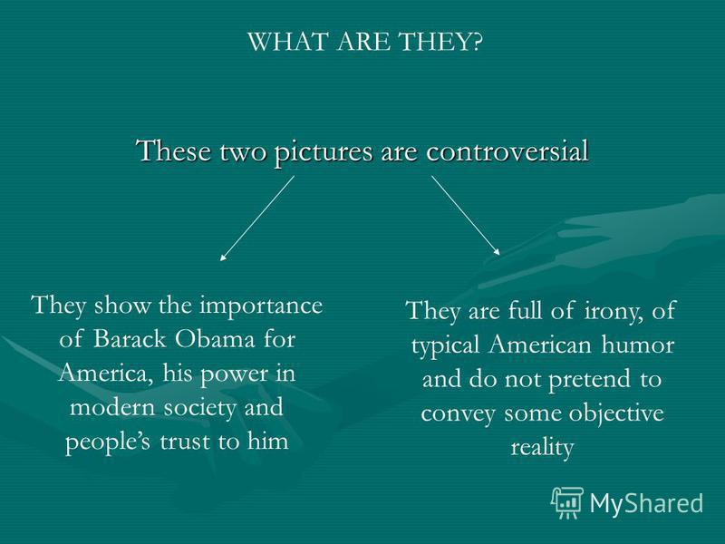 These two pictures are controversial They show the importance of Barack Obama for America, his power in modern society and peoples trust to him They are full of irony, of typical American humor and do not pretend to convey some objective reality WHAT