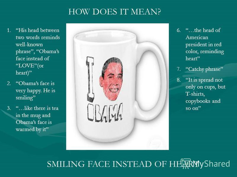 HOW DOES IT MEAN? SMILING FACE INSTEAD OF HEART 1.His head between two words reminds well-known phrase, Obamas face instead of LOVE(or heart) 2.Obamas face is very happy. He is smiling 3.…like there is tea in the mug and Obamas face is warmed by it 6