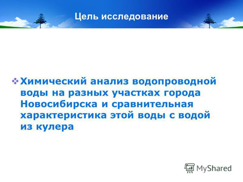 Цель исследование Химический анализ водопроводной воды на разных участках города Новосибирска и сравнительная характеристика этой воды с водой из кулера