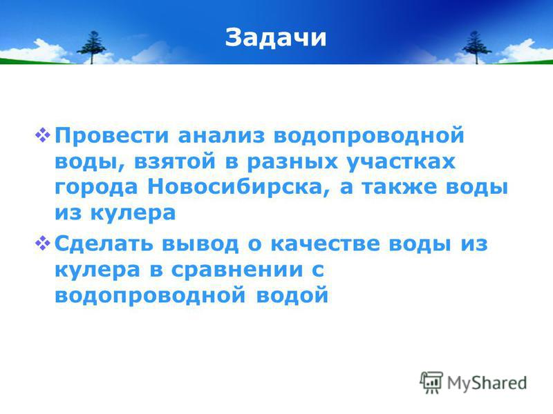 Задачи Провести анализ водопроводной воды, взятой в разных участках города Новосибирска, а также воды из кулера Сделать вывод о качестве воды из кулера в сравнении с водопроводной водой