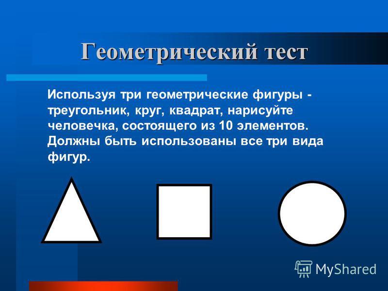 Геометрический тест Используя три геометрические фигуры - треугольник, круг, квадрат, нарисуйте человечка, состоящего из 10 элементов. Должны быть использованы все три вида фигур.