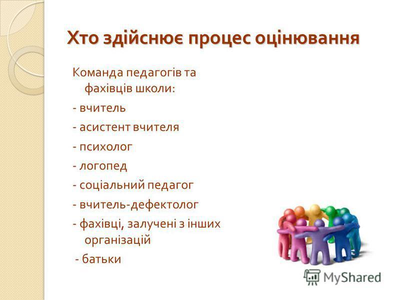 Хто здійснює процес оцінювання Команда педагогів та фахівців школи : - вчитель - асистент вчителя - психолог - логопед - соціальний педагог - вчитель - дефектолог - фахівці, залучені з інших організацій - батьки