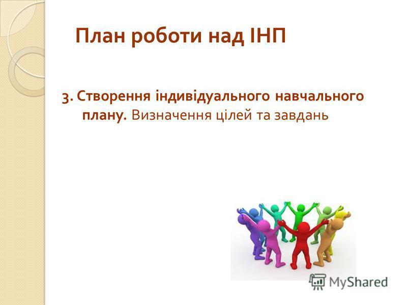 План роботи над ІНП 3. Cтворення індивідуального навчального плану. Визначення цілей та завдань
