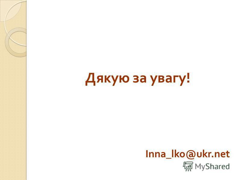 Дякую за увагу ! Inna_lko@ukr.net