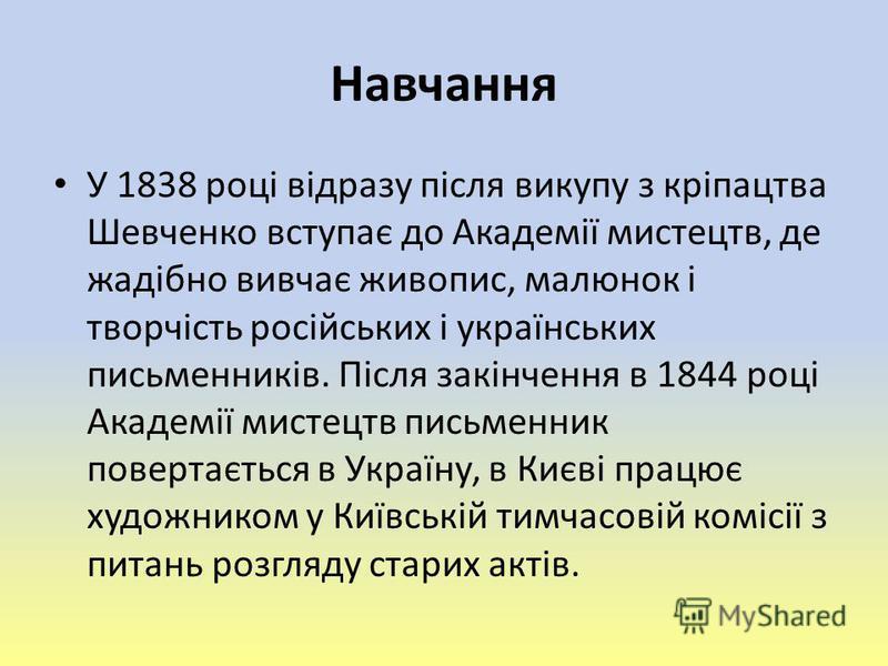 Навчання У 1838 році відразу після викупу з кріпацтва Шевченко вступає до Академії мистецтв, де жадібно вивчає живопис, малюнок і творчість російських і українських письменників. Після закінчення в 1844 році Академії мистецтв письменник повертається