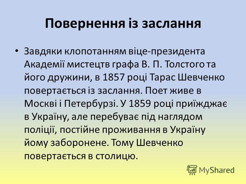 Повернення із заслання Завдяки клопотанням віце-президента Академії мистецтв графа В. П. Толстого та його дружини, в 1857 році Тарас Шевченко повертається із заслання. Поет живе в Москві і Петербурзі. У 1859 році приїжджає в Україну, але перебуває пі