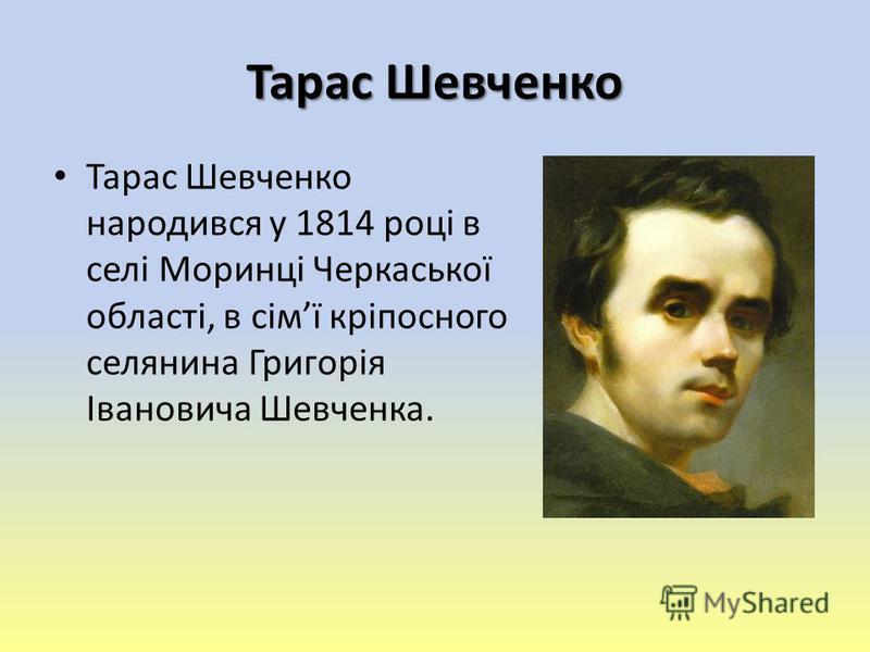 Тарас Шевченко народився у 1814 році в селі Моринці Черкаської області, в сімї кріпосного селянина Григорія Івановича Шевченка.