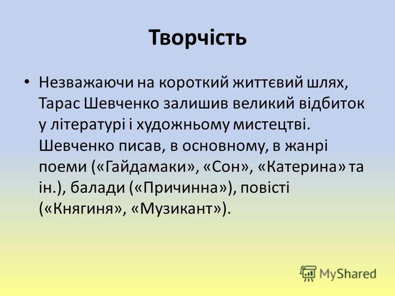 Творчість Незважаючи на короткий життєвий шлях, Тарас Шевченко залишив великий відбиток у літературі і художньому мистецтві. Шевченко писав, в основному, в жанрі поеми («Гайдамаки», «Сон», «Катерина» та ін.), балади («Причинна»), повісті («Княгиня»,