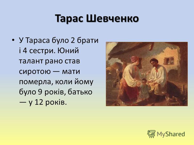Тарас Шевченко У Тараса було 2 брати і 4 сестри. Юний талант рано став сиротою мати померла, коли йому було 9 років, батько у 12 років.