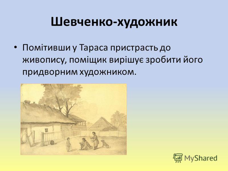 Шевченко-художник Помітивши у Тараса пристрасть до живопису, поміщик вирішує зробити його придворним художником.