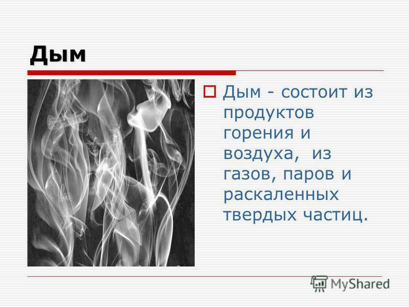 Дым Дым - состоит из продуктов горения и воздуха, из газов, паров и раскаленных твердых частиц.