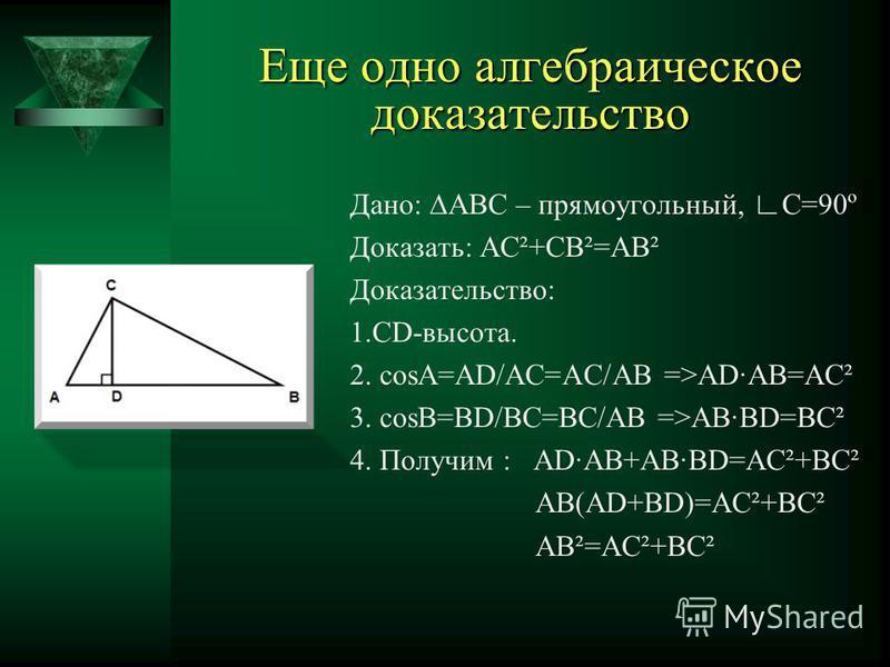Доказательство теоремы Пифагора Дано: треугольник АВС - прямоугольный a, b - катеты с-гипотенуза Доказать: c 2 =a 2 +b 2 Доказательство: 1. (a + b) 2 = 4(1/2ab) + c 2 2. a 2 + 2ab + b 2 = 2ab + c 2 3. a 2 + b 2 = c 2