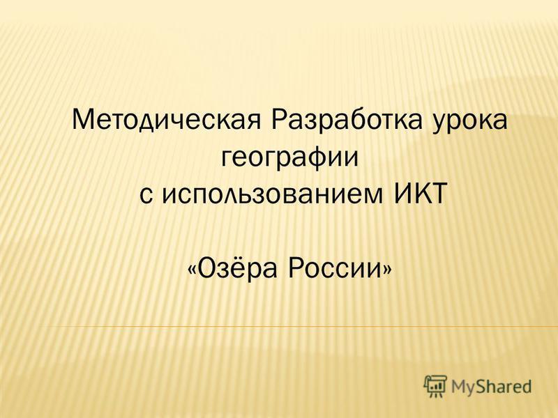 Методическая Разработка урока географии с использованием ИКТ «Озёра России»