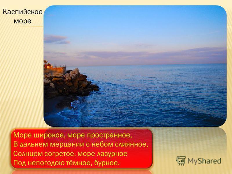 Море широкое, море пространное, В дальнем мерцании с небом слиянное, Солнцем согретое, море лазурное Под непогодою тёмное, бурное. Каспийское море