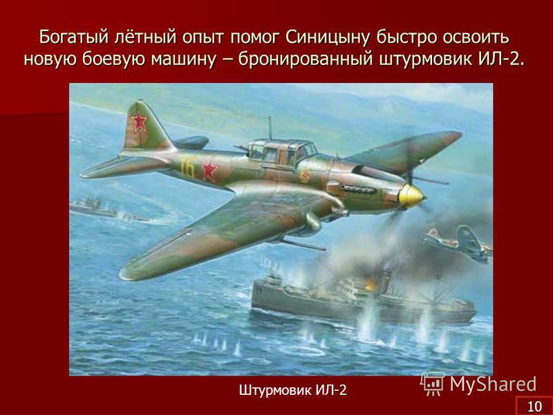 Богатый лётный опыт помог Синицыну быстро освоить новую боевую машину – бронированный штурмовик ИЛ-2. Штурмовик ИЛ-2 10