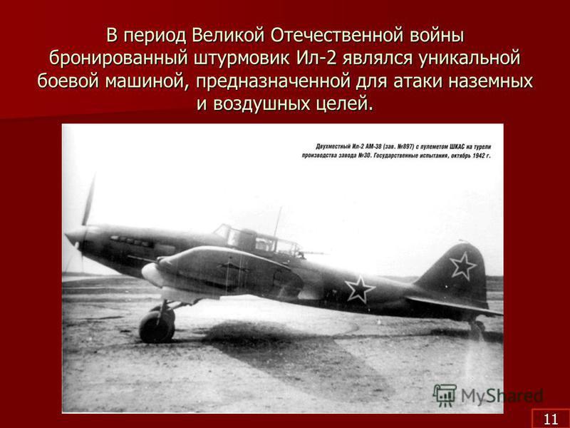 В период Великой Отечественной войны бронированный штурмовик Ил-2 являлся уникальной боевой машиной, предназначенной для атаки наземных и воздушных целей. 11