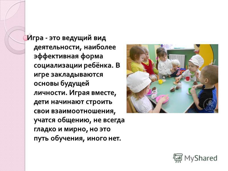 Игра - это ведущий вид деятельности, наиболее эффективная форма социализации ребёнка. В игре закладываются основы будущей личности. Играя вместе, дети начинают строить свои взаимоотношения, учатся общению, не всегда гладко и мирно, но это путь обучен