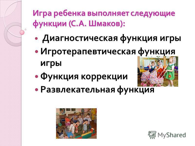 Игра ребенка выполняет следующие функции (С.А. Шмаков): Диагностическая функция игры Игротерапевтическая функция игры Функция коррекции Развлекательная функция