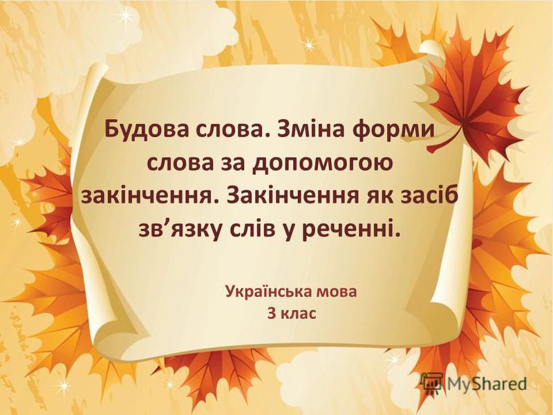 Будова слова. Зміна форми слова за допомогою закінчення. Закінчення як засіб звязку слів у реченні. Українська мова 3 клас
