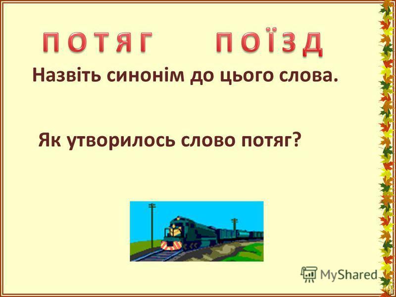 Назвіть синонім до цього слова. Як утворилось слово потяг?