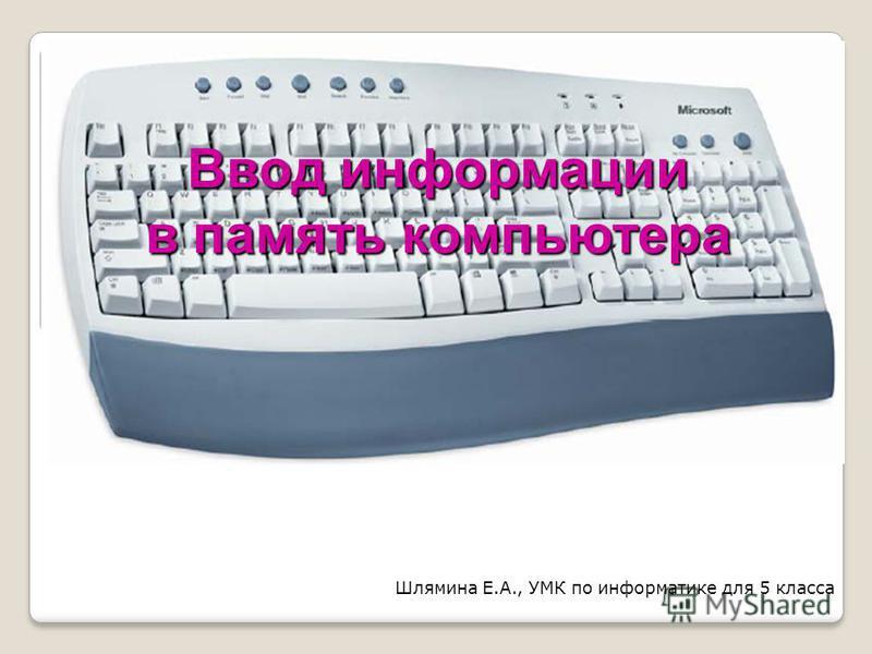 Ввод информации в память компьютера Шлямина Е.А., УМК по информатике для 5 класса